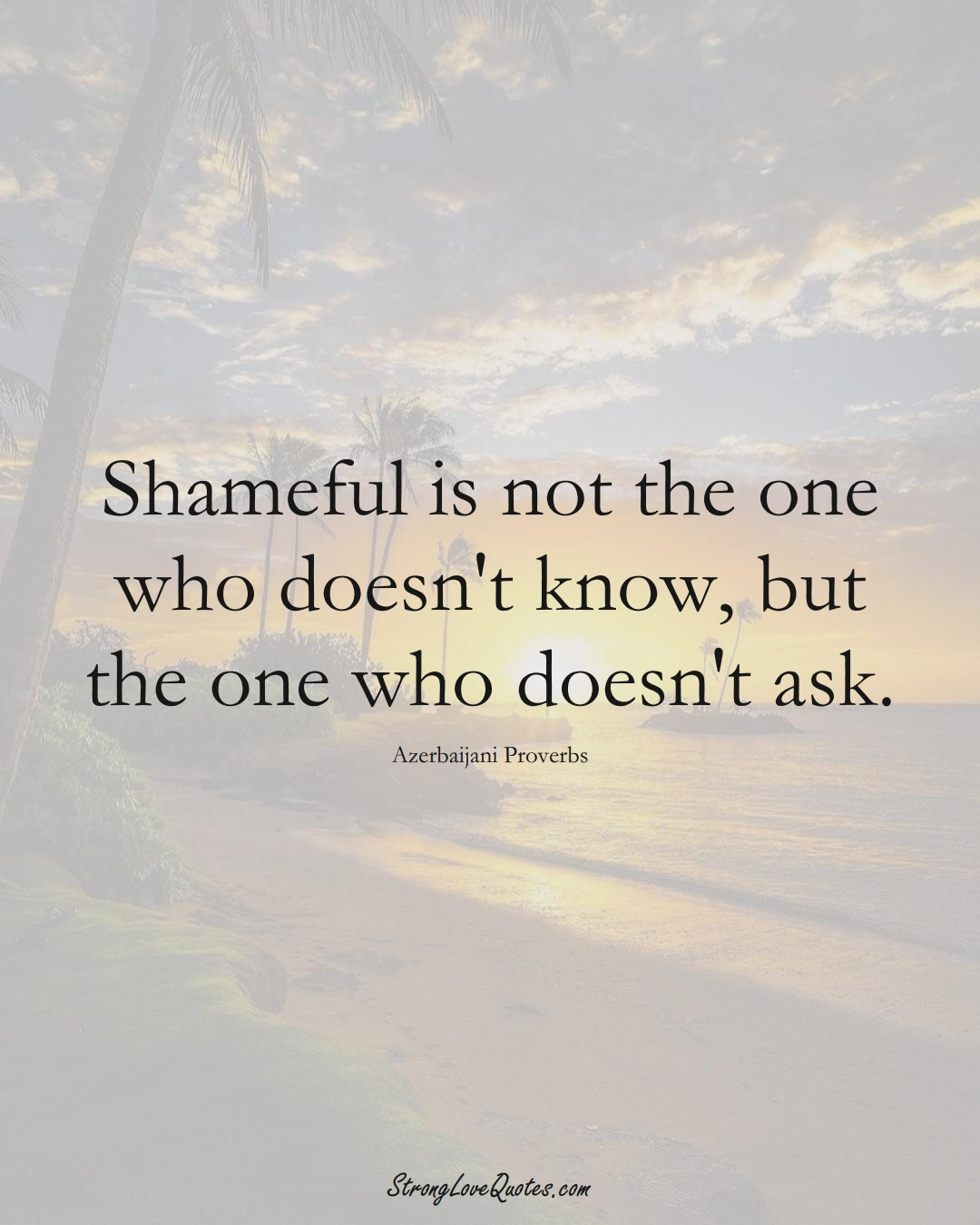 Shameful is not the one who doesn't know, but the one who doesn't ask. (Azerbaijani Sayings);  #AsianSayings
