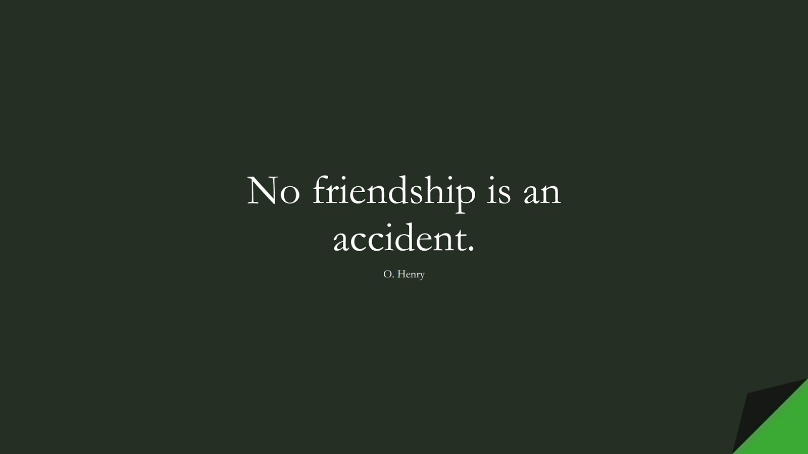 No friendship is an accident. (O. Henry);  #FriendshipQuotes