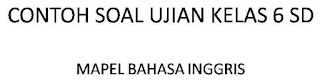 CONTOH SOAL UJIAN NASIONAL KELAS 6 SD 2017  BAHASA INGGRIS