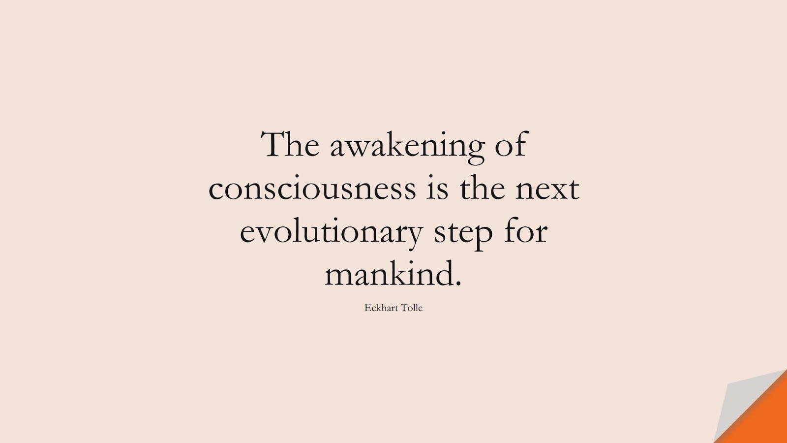 The awakening of consciousness is the next evolutionary step for mankind. (Eckhart Tolle);  #HumanityQuotes