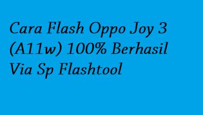 Cara Flash Oppo Joy 3 (A11w) 100% Berhasil Via Sp Flashtool