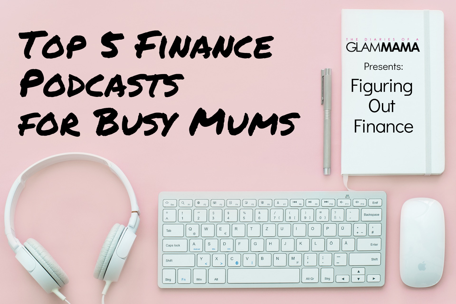 Flatlay on a pink surface, from left to right: white headphones, white mac keyboard, white apple mouse, and white notebook with text in black Glam Mama Presents Figuring Out Finance.Top left of entire image: Text in black: Top 5 Podcasts For Busy Mums.