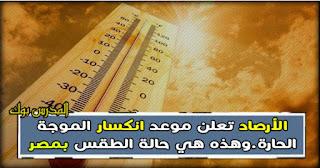 هيئة الأرصاد الجوية تعلن موعد انتهاء الموجه الحارة وهذه هي حالة الطقس في مصر غدا الجمعة 25-5-2018
