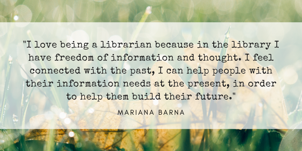 I love being a librarian because in the library I have freedom of information an thought. I feel connected with the past, I can help people with their information needs at the present, in order to help them build their future.