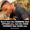 Don't fear the enemies that attack you, but the fake friends that hugs you
