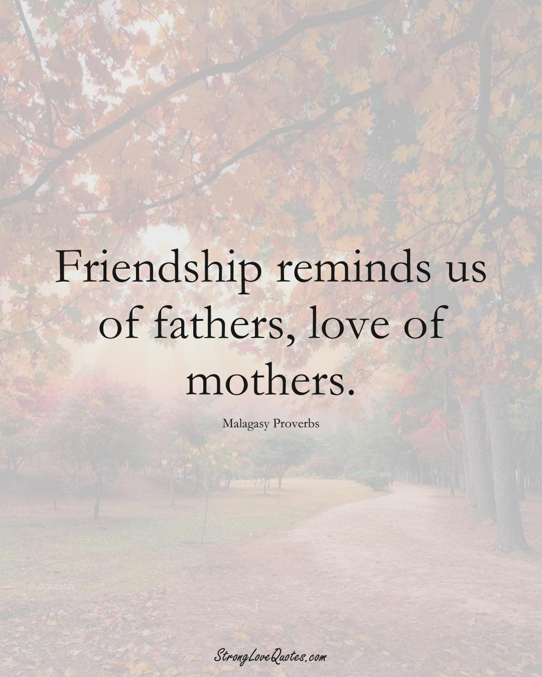 Friendship reminds us of fathers, love of mothers. (Malagasy Sayings);  #AfricanSayings