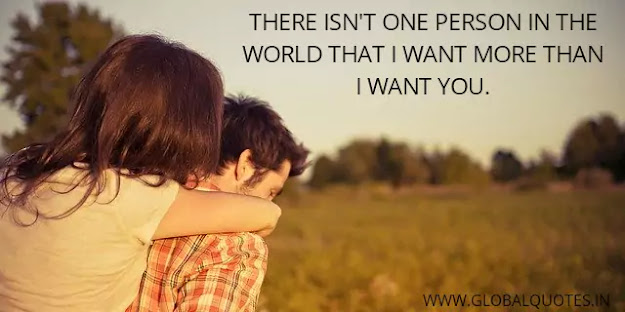 There isn't one person in the world that I want more than I want you.