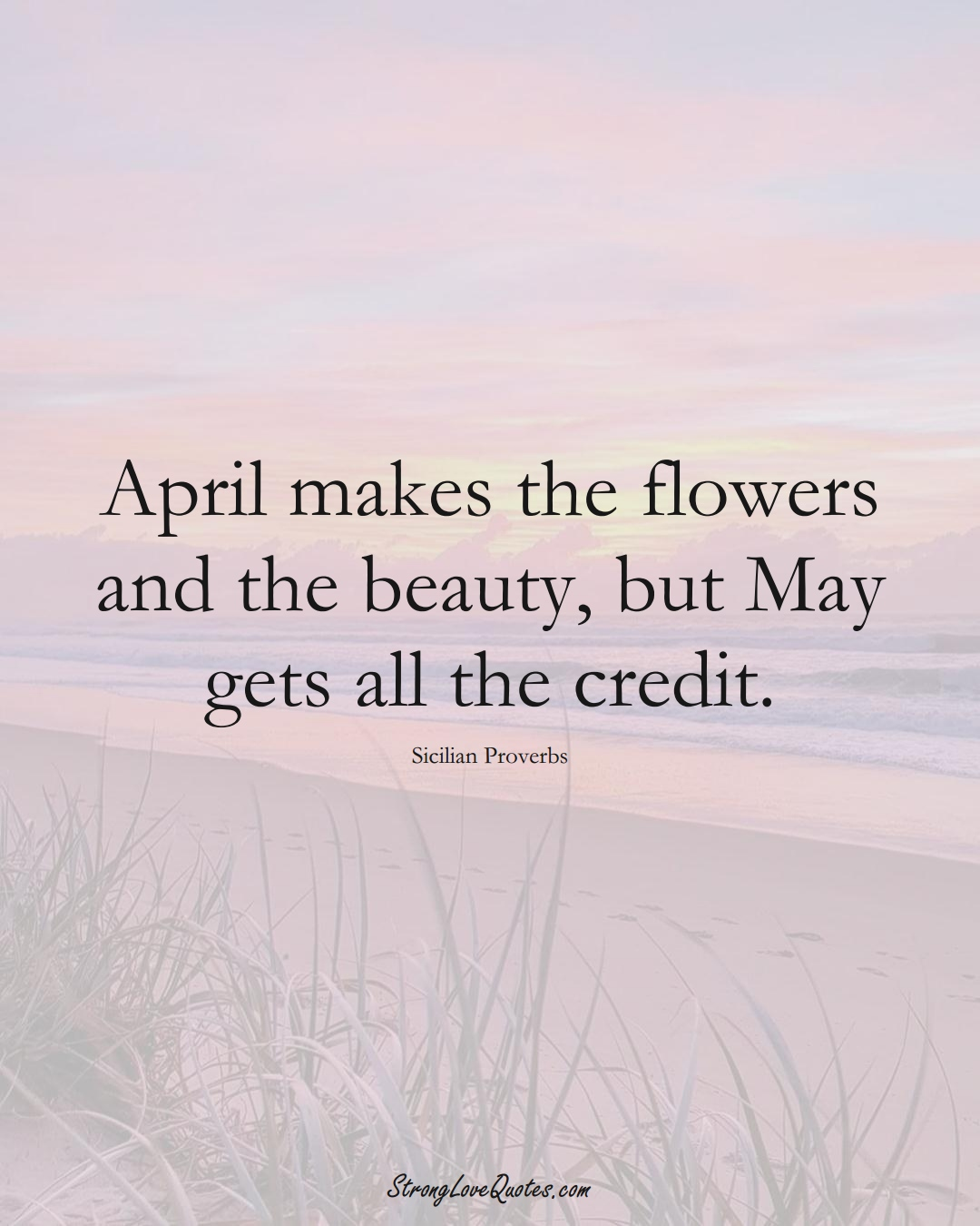 April makes the flowers and the beauty, but May gets all the credit. (Sicilian Sayings);  #EuropeanSayings