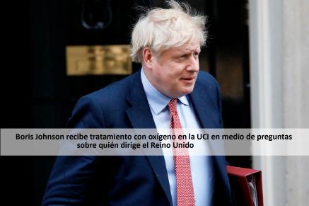 Boris Johnson recibe tratamiento con oxígeno en la UCI en medio de preguntas sobre quién dirige el Reino Unido