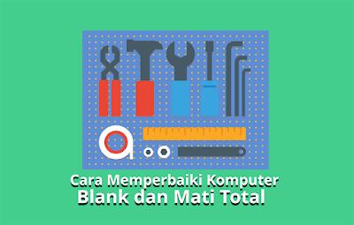 Cara Memperbaiki Komputer Blank dan Mati Total