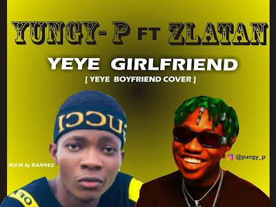 DOWNLOAD MP3: Yungy-P X Zlatan – Yeye Girlfriend (Cover)
