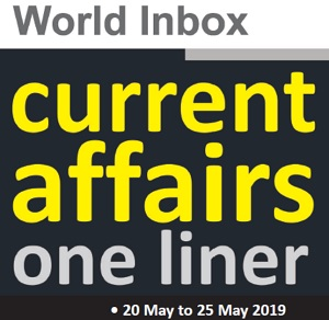Current Affairs One-Liner By World Inbox (20 May to 25 May) 2019