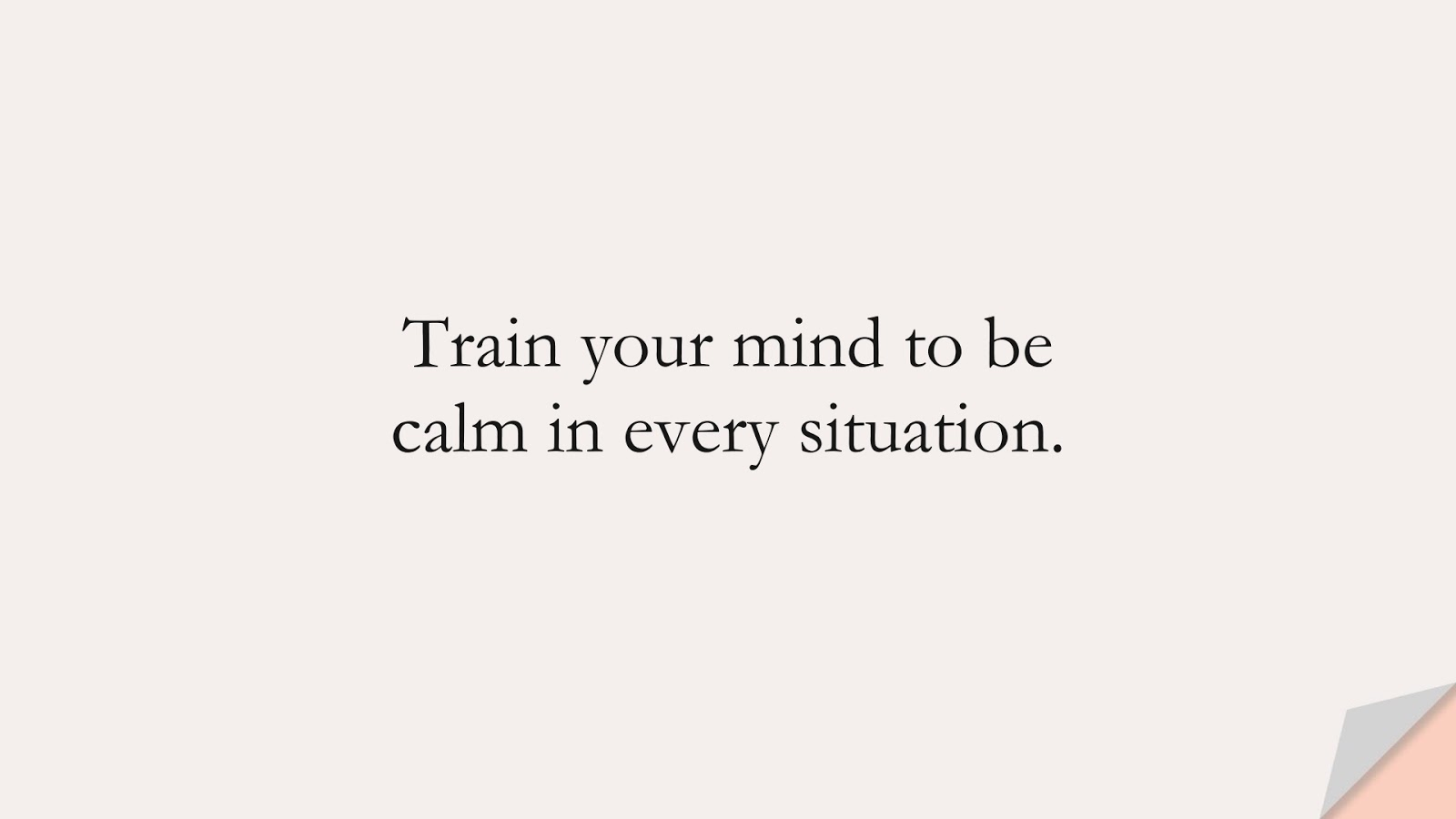 Train your mind to be calm in every situation.FALSE