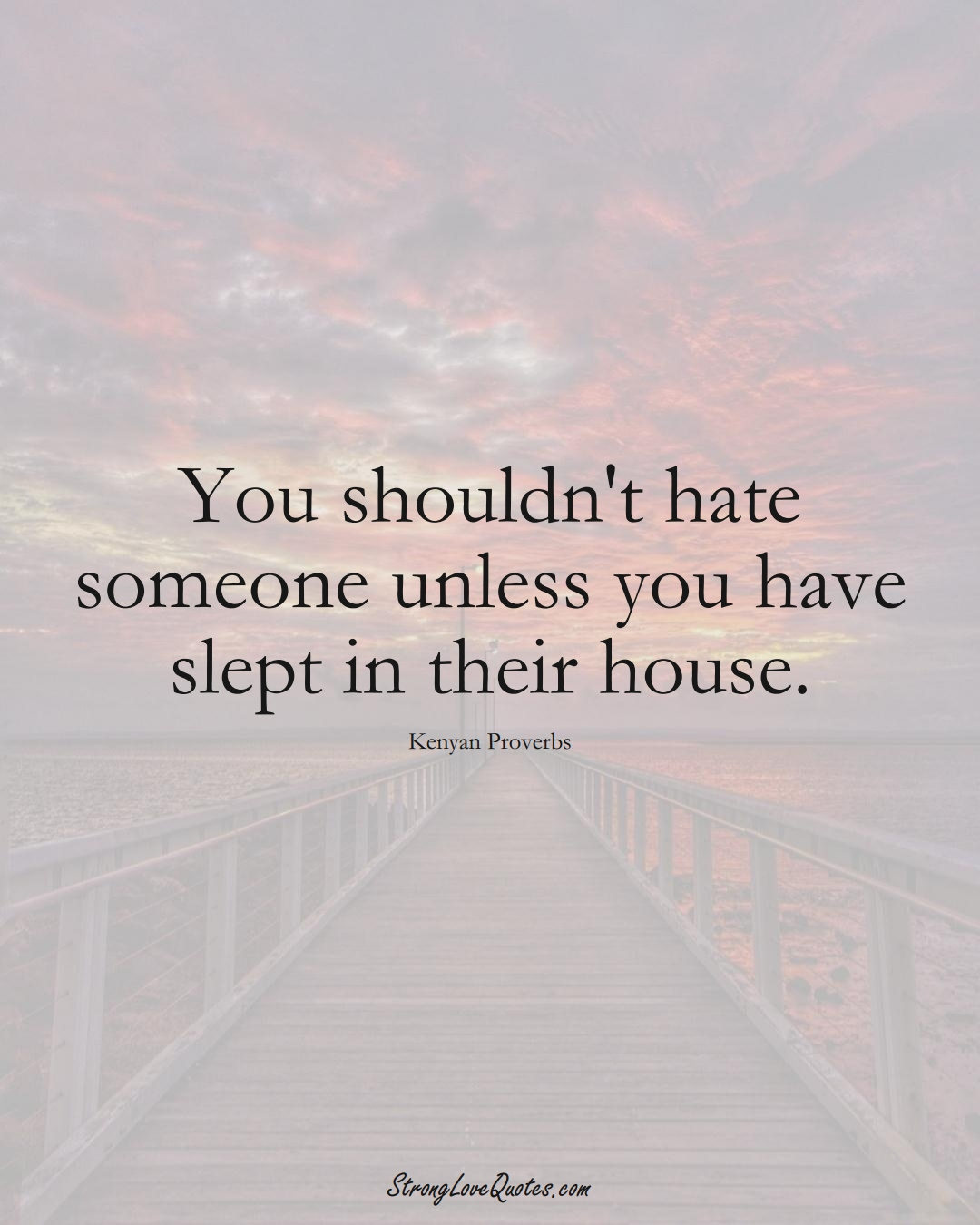 You shouldn't hate someone unless you have slept in their house. (Kenyan Sayings);  #AfricanSayings