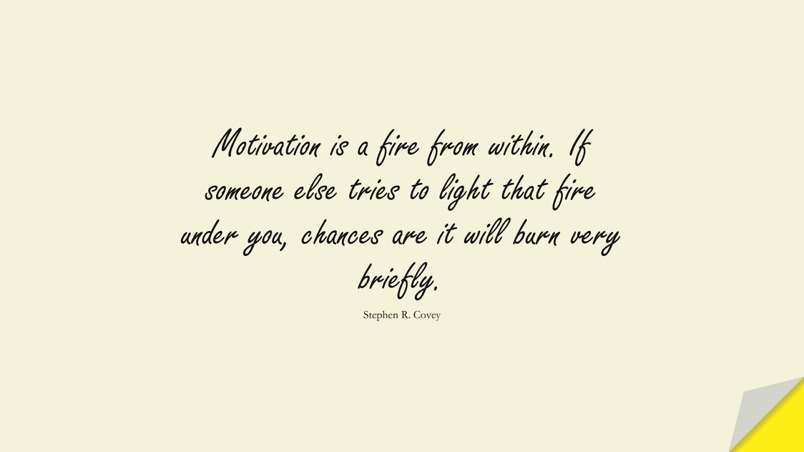 Motivation is a fire from within. If someone else tries to light that fire under you, chances are it will burn very briefly. (Stephen R. Covey);  #MotivationalQuotes