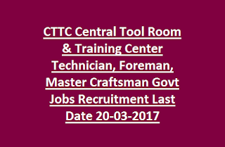CTTC Central Tool Room & Training Center Technician, Foreman, Master Craftsman Govt Jobs Recruitment Last Date 20-03-2017
