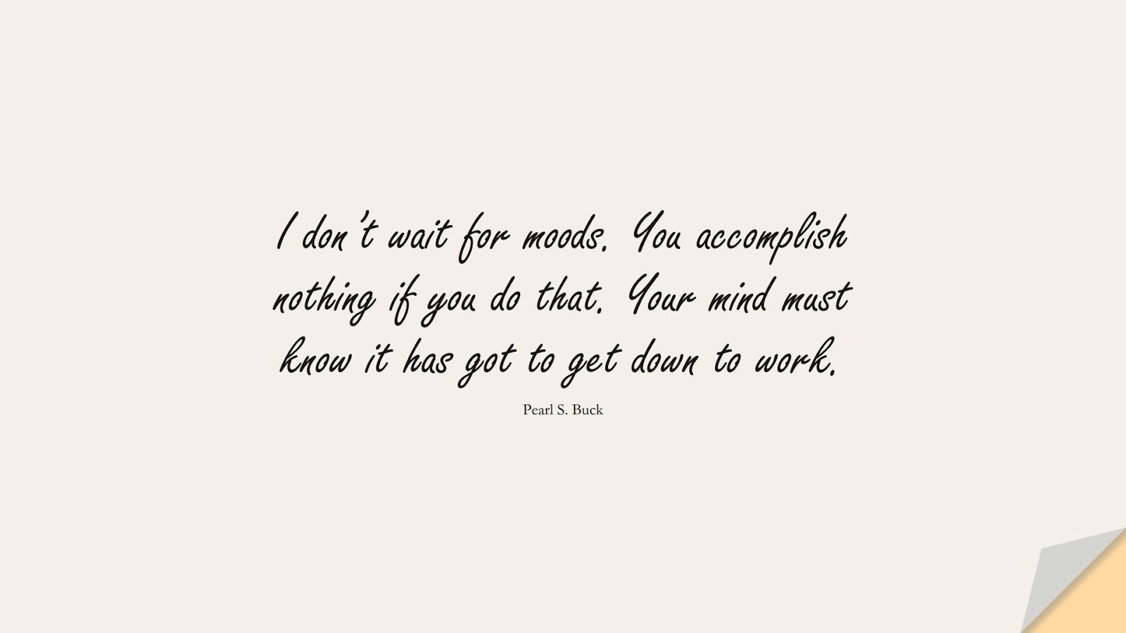 I don't wait for moods. You accomplish nothing if you do that. Your mind must know it has got to get down to work. (Pearl S. Buck);  #HardWorkQuotes
