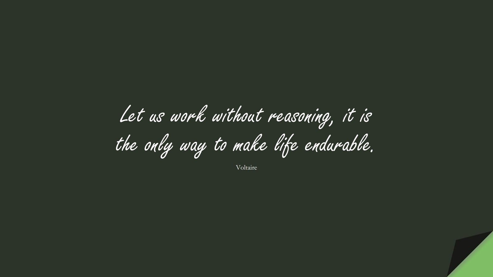 Let us work without reasoning, it is the only way to make life endurable. (Voltaire);  #HardWorkQuotes