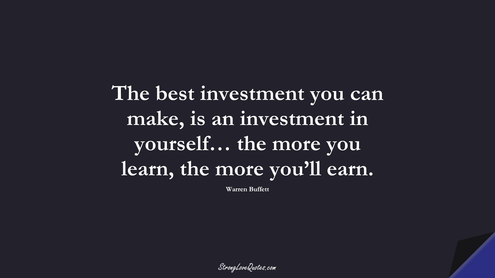 The best investment you can make, is an investment in yourself… the more you learn, the more you'll earn. (Warren Buffett);  #KnowledgeQuotes