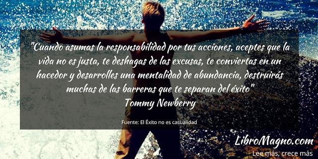 """""""Cuando asumas la responsabilidad por tus acciones, aceptes que la vida no es justa, te deshagas de las excusas, te conviertas en un hacedor y desarrolles una mentalidad de abundancia, destruirás muchas de las barreras que te separan del éxito""""   Tommy Newberry"""