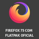 Firefox 75 é lançado, e veio com aplicativo Flatpak oficial - Dicas Linux e Windows