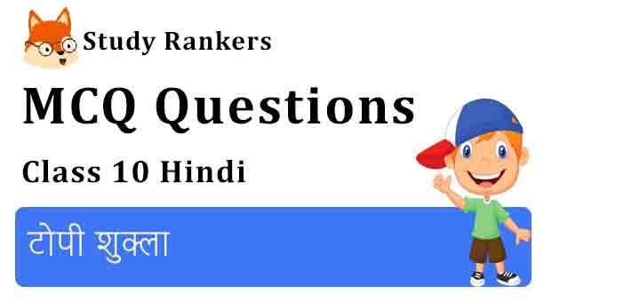 MCQ Questions for Class 10 Hindi Chapter 3 टोपी शुक्ला संचयन