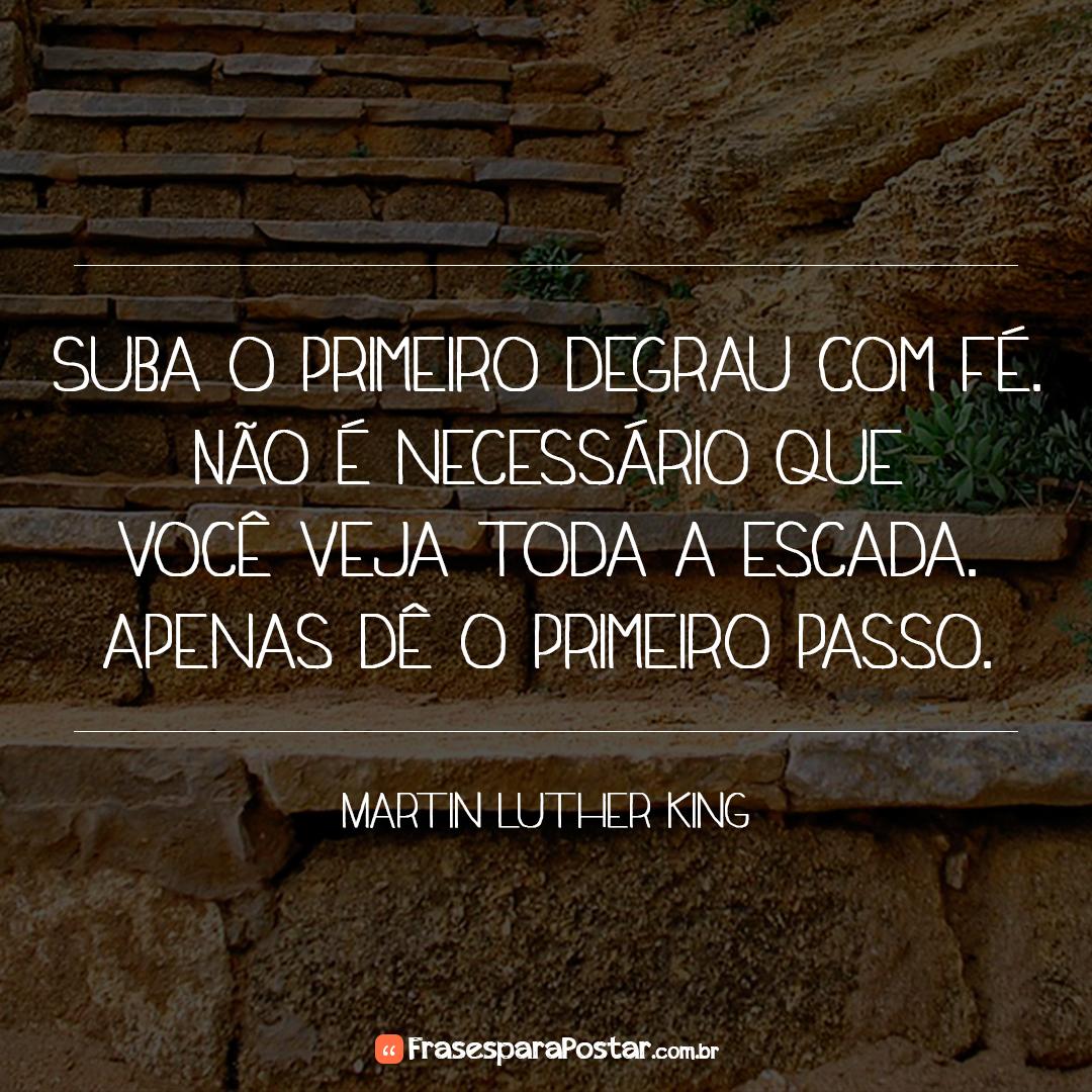 Suba o primeiro degrau com fé. Não é necessário que você veja toda a escada, apenas dê o primeiro passo.