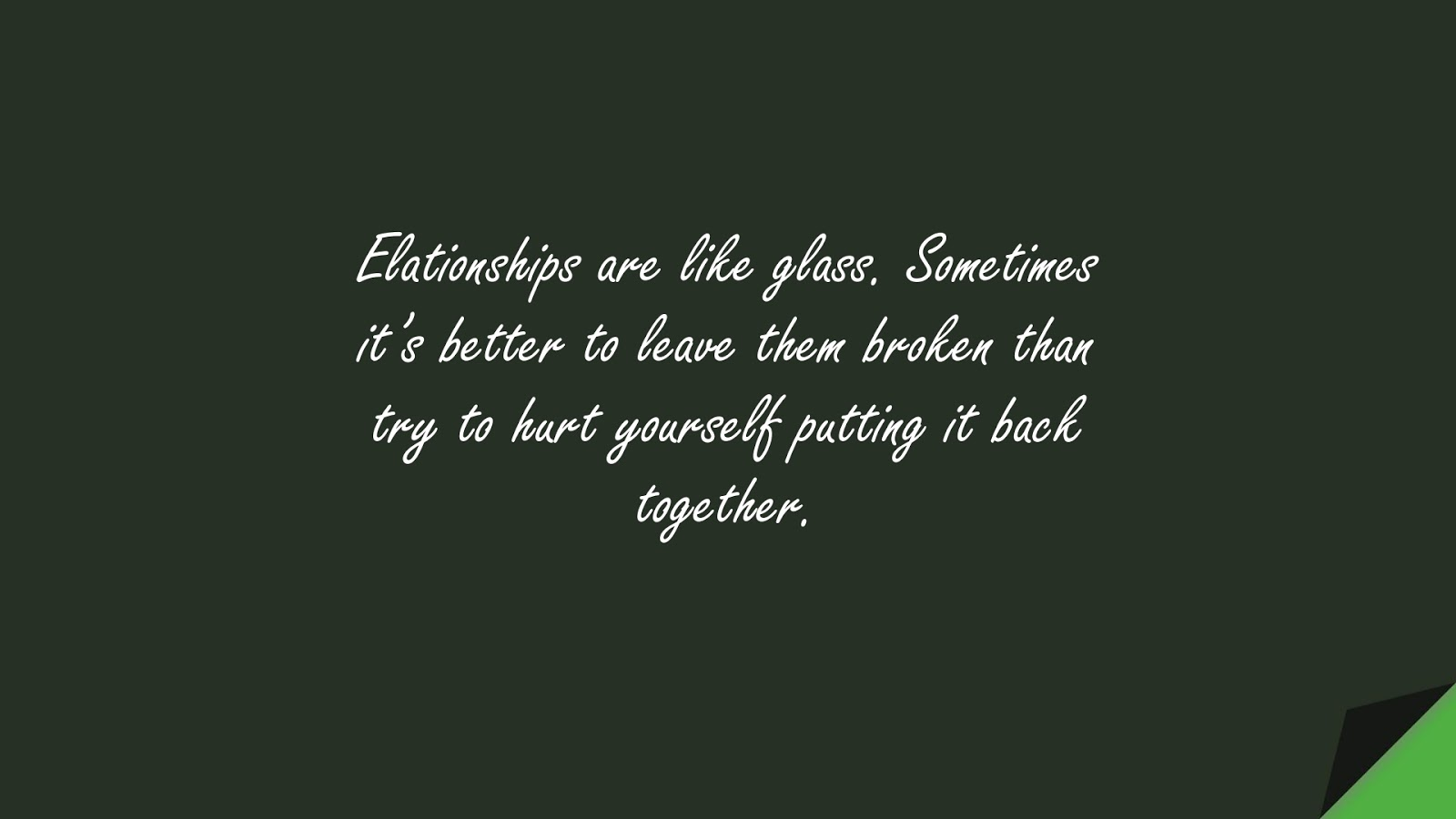 Elationships are like glass. Sometimes it's better to leave them broken than try to hurt yourself putting it back together.FALSE