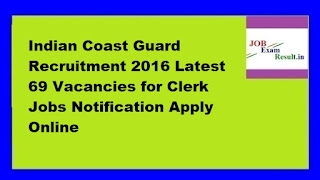 Indian Coast Guard Recruitment 2016 Latest 69 Vacancies for Clerk Jobs Notification Apply Online