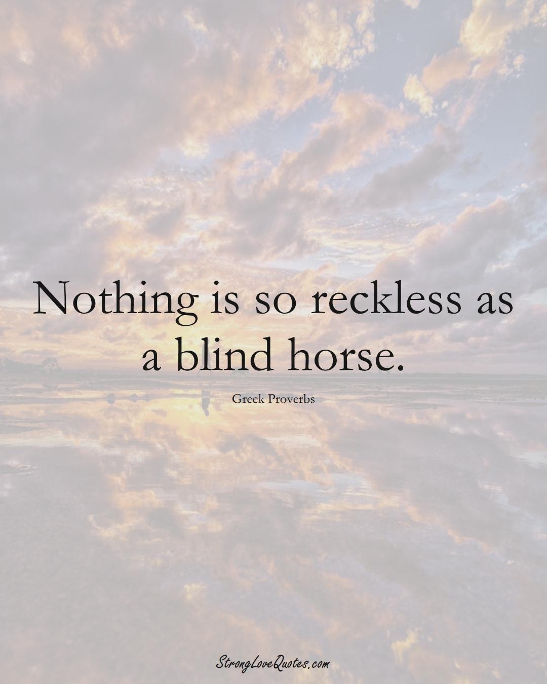 Nothing is so reckless as a blind horse. (Greek Sayings);  #EuropeanSayings