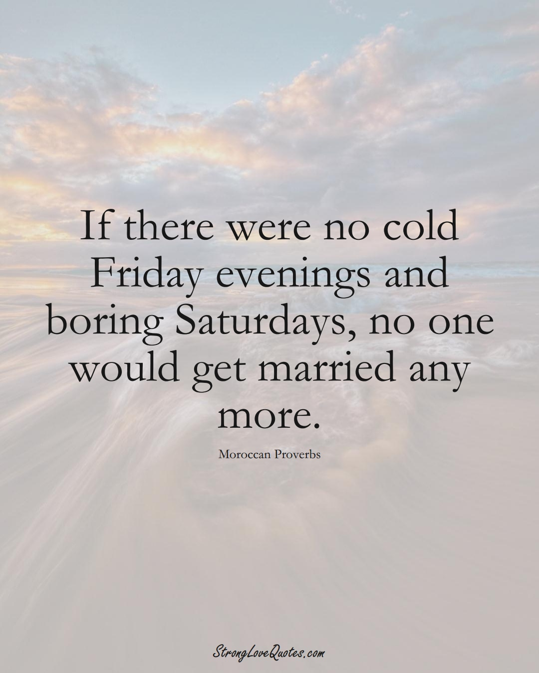 If there were no cold Friday evenings and boring Saturdays, no one would get married any more. (Moroccan Sayings);  #AfricanSayings