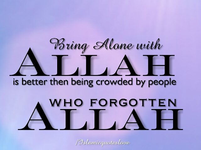 Bring alone with ALLAH is better then being crowded people who forgotten ALLAH.