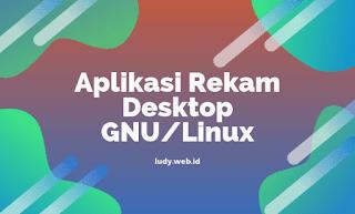 Daftar Aplikasi Untuk Merekam Layar Desktop Di GNU/Linux
