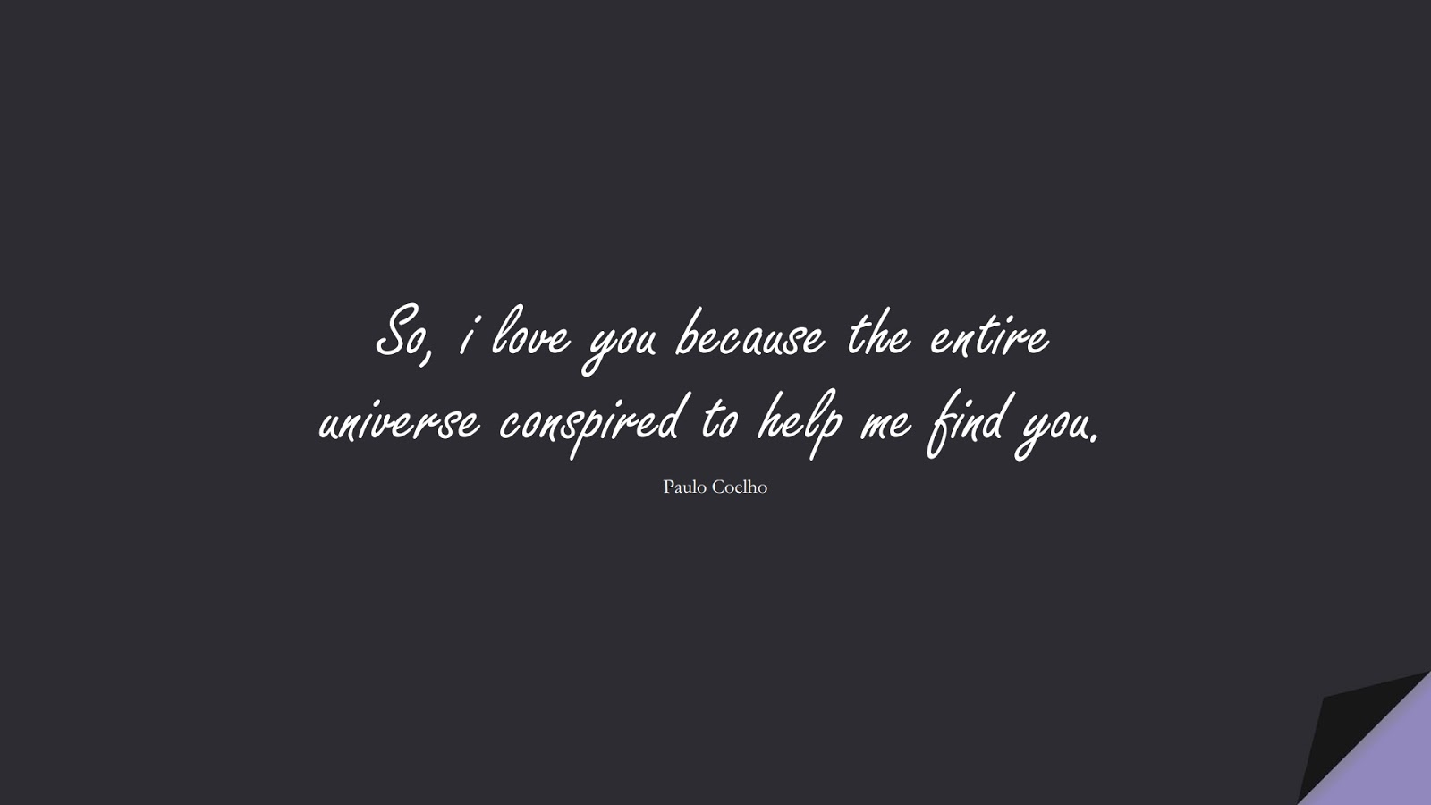 So, i love you because the entire universe conspired to help me find you. (Paulo Coelho);  #LoveQuotes