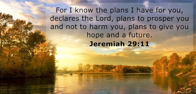 """I know the plans I have for you,"" declares the Lord, ""plans to prosper you and not to harm you, plans to give you hope and a future."""