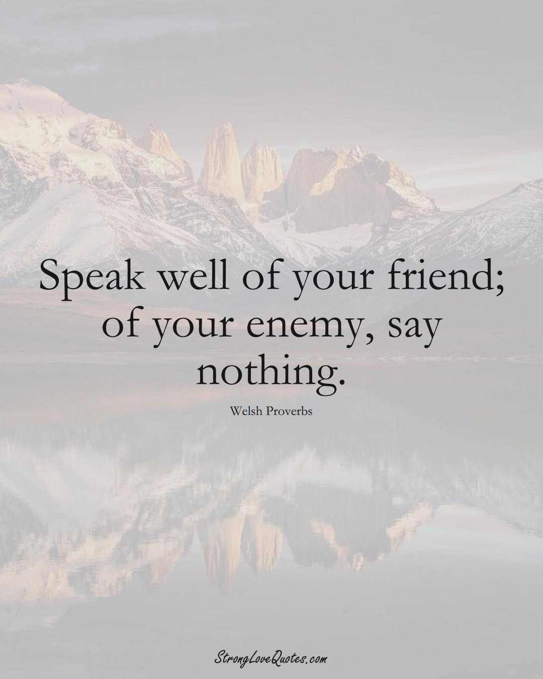 Speak well of your friend; of your enemy, say nothing. (Welsh Sayings);  #EuropeanSayings