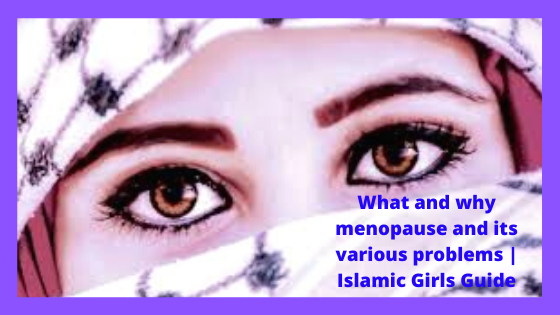 What and why menopause and its various problems | Islamic Girls Guide