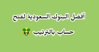 افضل البنوك السعودية لفتح حساب - ترتيب البنوك السعودية - افضل البنوك السعودية بالترتيب.