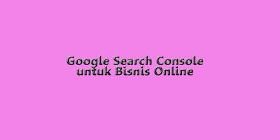 Manfaat Google Search Console untuk Bisnis Online
