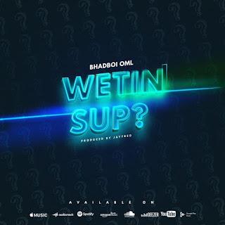 Bhadboi OML - Wetyn Sup?