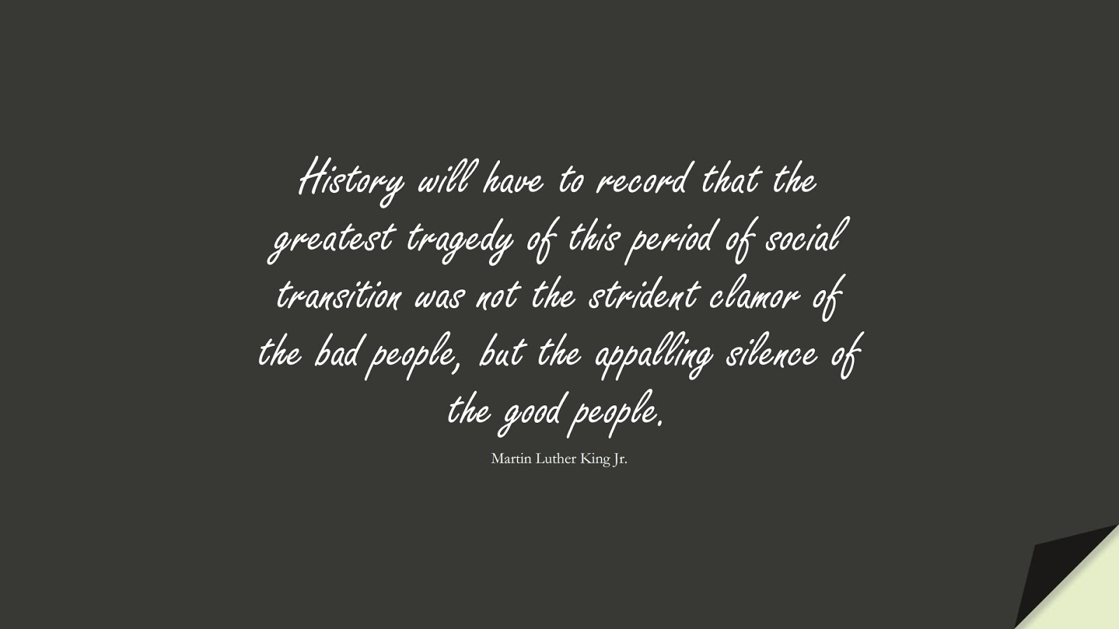 History will have to record that the greatest tragedy of this period of social transition was not the strident clamor of the bad people, but the appalling silence of the good people. (Martin Luther King Jr.);  #MartinLutherKingJrQuotes