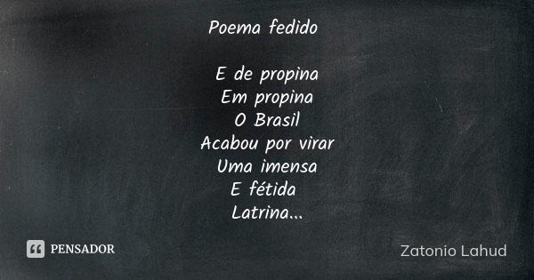 Poema fedido  E de propina Em propina O Brasil Acabou por virar Uma imensa E fétida Latrina...  Zatonio Lahud