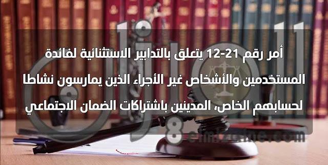 أمر رقم 21-12 يتعلق بالتدابير الاستثنائية لفائدة المستخدمين والأشخاص غير الأجراء الذين يمارسون نشاطا لحسابهم الخاص، المدينين باشتراكات الضمان الاجتماعي.