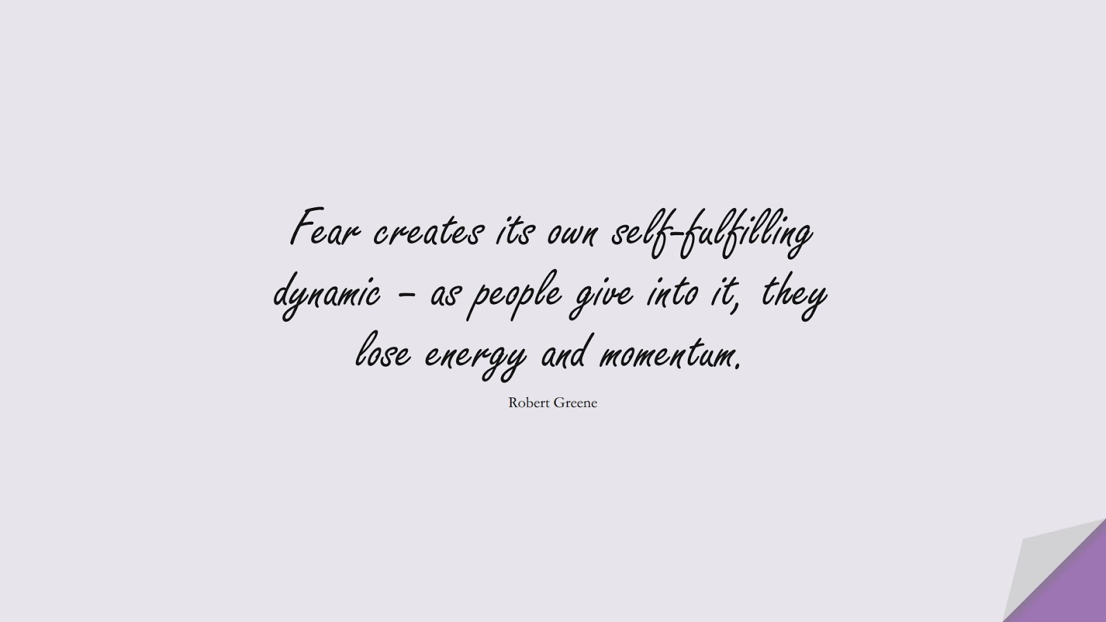 Fear creates its own self-fulfilling dynamic – as people give into it, they lose energy and momentum. (Robert Greene);  #FearQuotes