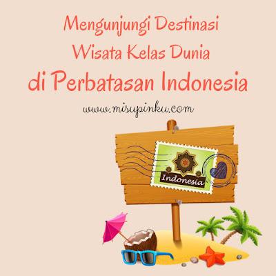 mengunjungi destinasi wisata kelas dunia di perbatasan indonesia