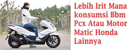 Lebih Irit Mana konsumsi Bbm Pcx Atau Motor Matic Honda Lainnya