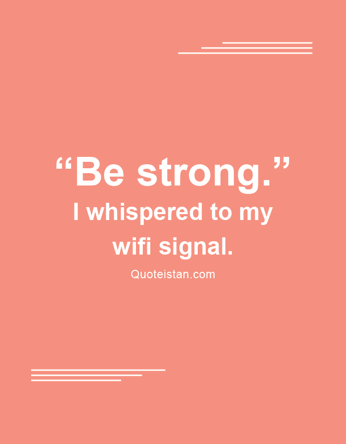"""Be strong."" I whispered to my wifi signal."