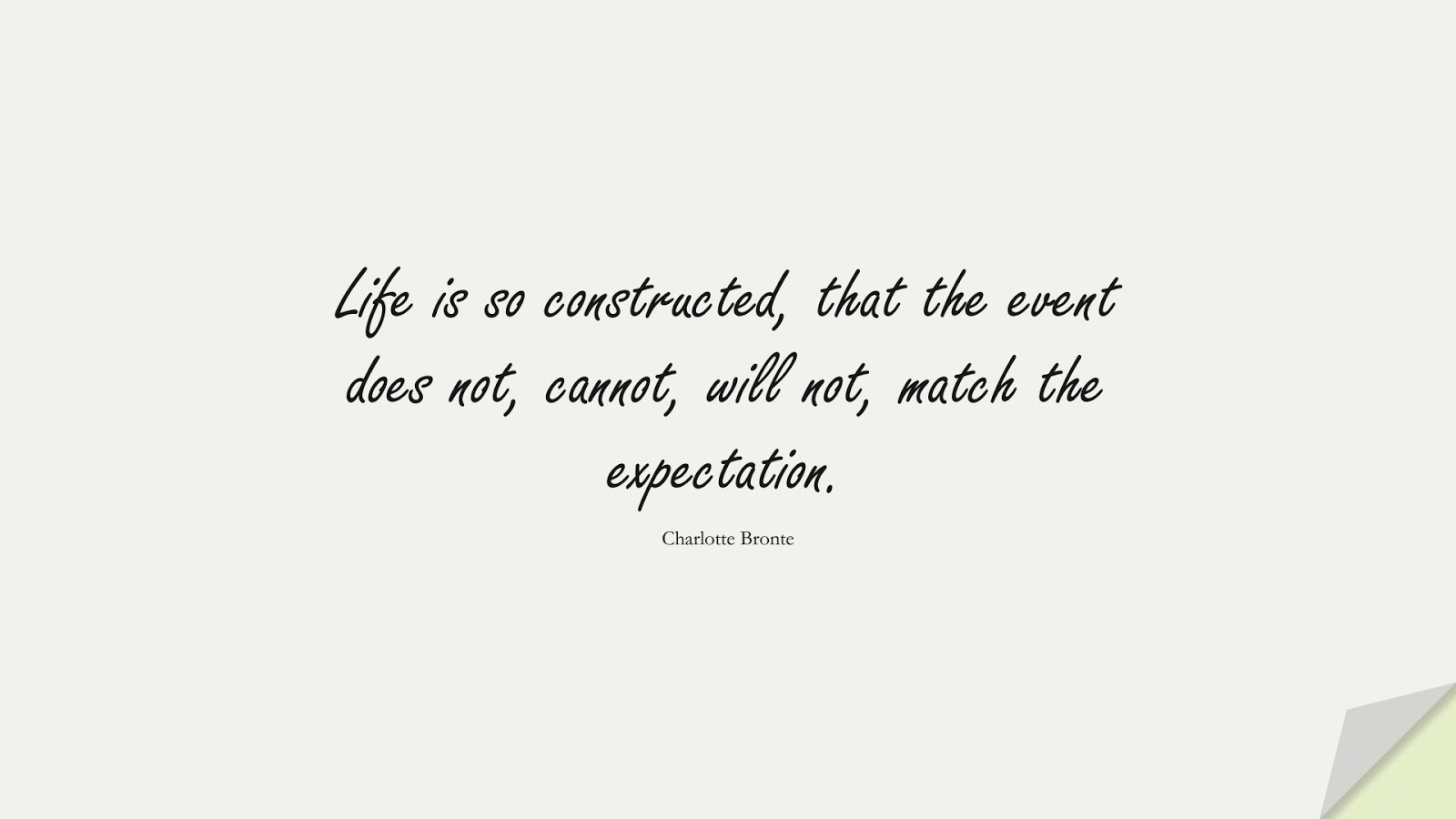 Life is so constructed, that the event does not, cannot, will not, match the expectation. (Charlotte Bronte);  #BeingStrongQuotes