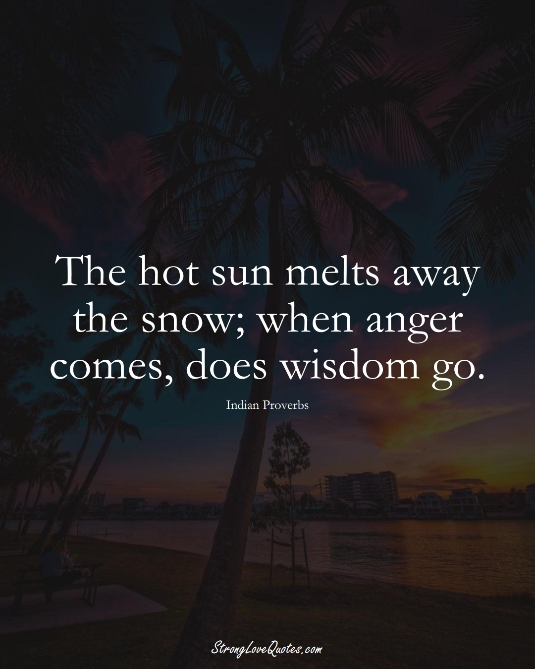 The hot sun melts away the snow; when anger comes, does wisdom go. (Indian Sayings);  #AsianSayings