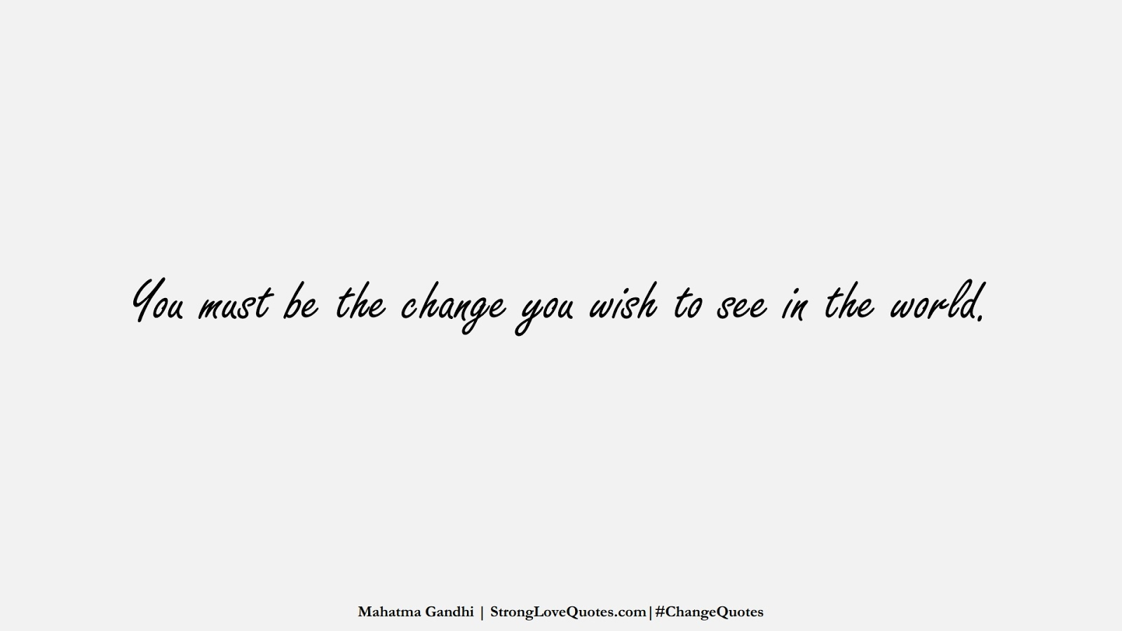 You must be the change you wish to see in the world. (Mahatma Gandhi);  #ChangeQuotes
